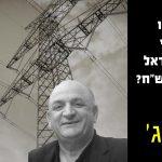 """איך שדדו לאזרחי מדינת ישראל 7 מיליארד ש""""ח - פרק ג' - חברת החשמל מגויסת לעסקה הסיבובית לכאורה"""
