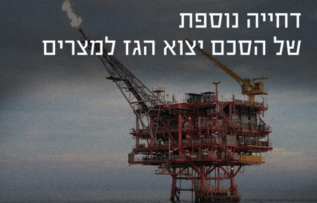 כפי שצפינו – דחייה נוספת של הסכם ייצוא הגז למצרים